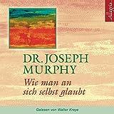 Wie man an sich selbst glaubt: 1 CD - Dr. Joseph Murphy