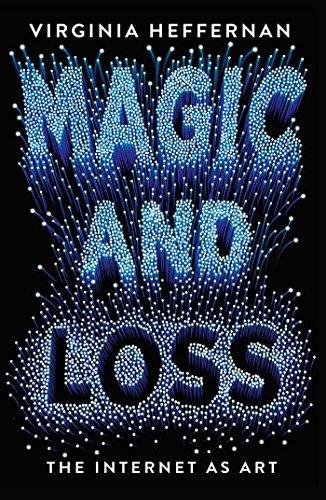 Magic and Loss: The Internet as Art by Virginia Heffernan (2016-06-07)