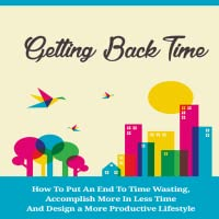 Getting Back Time : Discover a Simple Guide to Putting an End to Time Wasting and Accomplishing More in Less Time