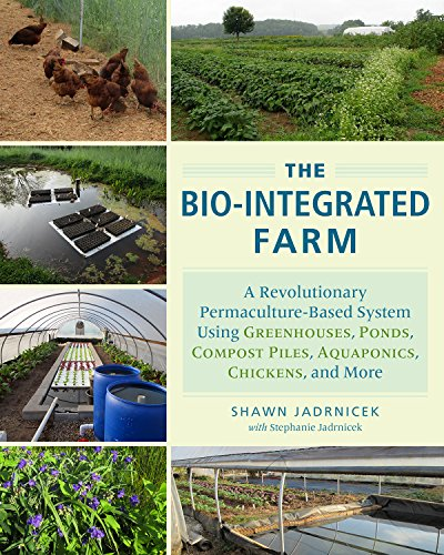 The Bio-Integrated Farm: A Revolutionary Permaculture-Based System Using Greenhouses, Ponds, Compost Piles, Aquaponics, Chickens, and More por Shawn Jadrnicek