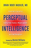 Perceptual Intelligence: The Secret of Seeing Past Illusion, Misperception, and Self-Deception