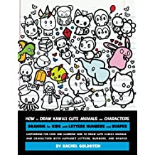 How to Draw Kawaii Cute Animals and Characters : Drawing for Kids with Letters Numbers and Shapes: Cartooning for Kids and Learning How to Draw Cute ... with Alphabet Letters, Numbers, and Shapes