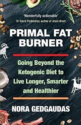 Primal Fat Burner: Going Beyond the Ketogenic Diet to Live Longer, Smarter and Healthier from Allen & Unwin