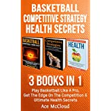 Basketball: Competitive Strategy: Health Secrets: 3 Books in 1: Play Basketball Like A Pro, Get The Edge On The Competition & Ultimate Health Secrets (Basketball ... Strategy Health) (English Edition)