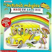 El autobus magico Hace Un Arco Iris/The Magic School Bus Makes a Rainbow: Un Libro Sobre Colores/A Book about Color (El autobus magico/The Magic School Bus)