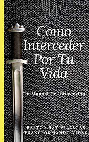 Como Interceder Por Tu Vida: Manual De Intercesión por Ray Villegas