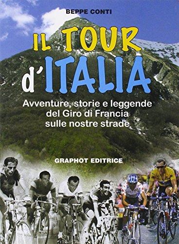 Il tour d'Italia. Avventure, storie e leggende del giro di Francia sulle nostre strade