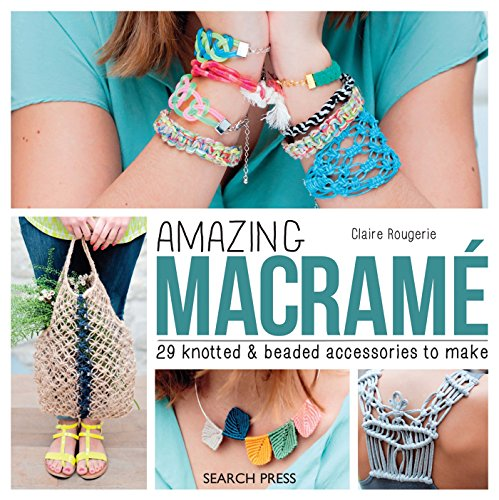 Amazing Macramé: 29 Knotted and Beaded Accessories to Make