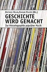 Geschichte wird gemacht: Zur Historiographie populärer Musik (Beiträge zur Popularmusikforschung)