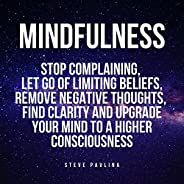 Mindfulness: Stop Complaining, Let Go of Limiting Beliefs, Remove Negative Thoughts, Find Clarity and Upgrade