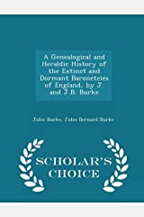 A Genealogical and Heraldic History of the Extinct and Dormant Baronetcies of England, by J. and J.B. Burke - Scholar's Choice Edition Paperback