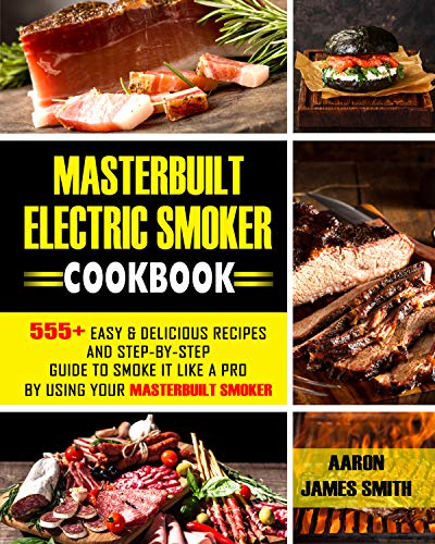Masterbuilt Electric Smoker Cookbook: 555+ Easy & Delicious Recipes and Step-By-Step Guide to Smoke it Like a Pro by using Your Masterbuilt Smoker (English Edition)