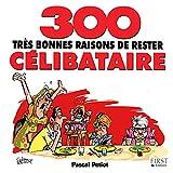 300 bonnes raisons de rester célibataire (French Edition)