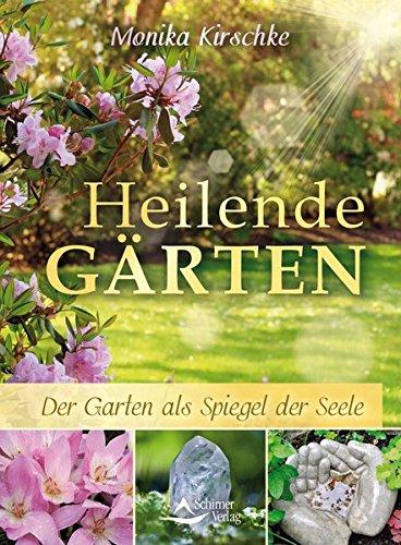 Heilende Gärten: Der Garten als Spiegel der Seele (Die Harmonie Von Natur Und Geist)