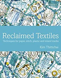Reclaimed Textiles Techniques for paper, stitch, plastic and mixed media by Kim Thittichai (2014-04-03)