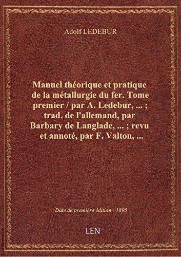 Manuel théorique et pratique de la métallurgie du fer. Tome premier / par A. Ledebur,... ; trad. de par Adolf LEDEBUR