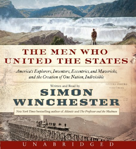 The Men Who United the States CD: America's Explorers, Inventors, Eccentrics and Mavericks, and the Creation of One Nation, Indivisible Unabridged by Winchester, Simon (2013) Audio CD