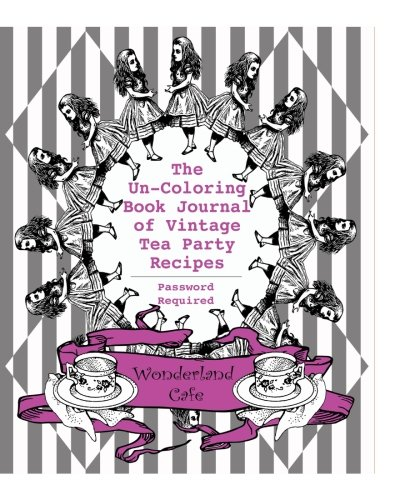 The Un-Coloring Book Journal of Vintage Tea Party Recipes (Password Required): Pretty in Pink Edition: Volume 1 (Alice's Adventures in Wonderland ... & Coloring Books for Teens & Grown-Up Girls))