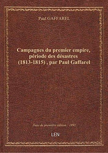 Campagnes du premier empire, priode des dsastres (1813-1815) , par Paul Gaffarel