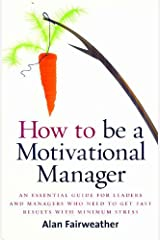 How to be a Motivational Manager: An Essential Guide for Leaders and Managers Who Need to Get Fast Results with Minimum Stress Paperback