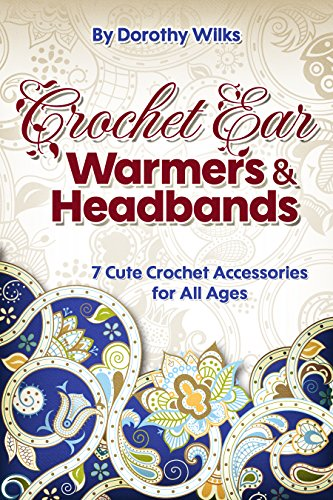 Crochet: Crochet Ear Warmers and Headbands. 7 Cute Crochet Accessories for All Ages (English Edition)