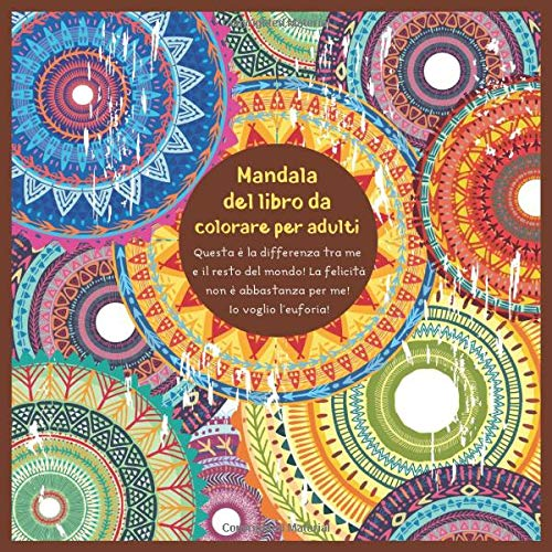 Mandala del libro da colorare per adulti - Questa è la differenza tra me e il resto del mondo! La felicità non è abbastanza per me! Io voglio l'euforia!