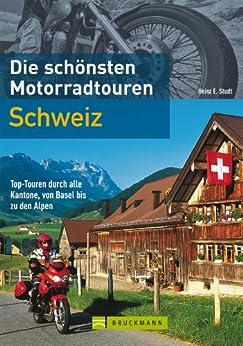 Die schönsten Motorradtouren Schweiz: 10 Top-Touren durch alle Kantone, von Basel bis zu den Alpen (Motorrad-Reiseführer) von [Studt, Heinz E.]