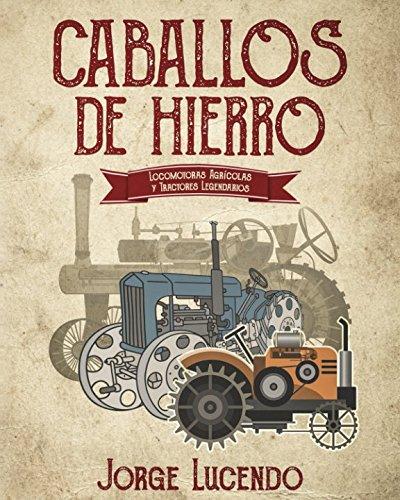 Caballos de Hierro: (locomotoras agrícolas y tractores legendarios) por Jorge Lucendo