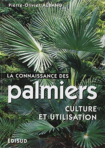 La connaissance des palmiers. Culture et utilisation par Pierre-Olivier Albano
