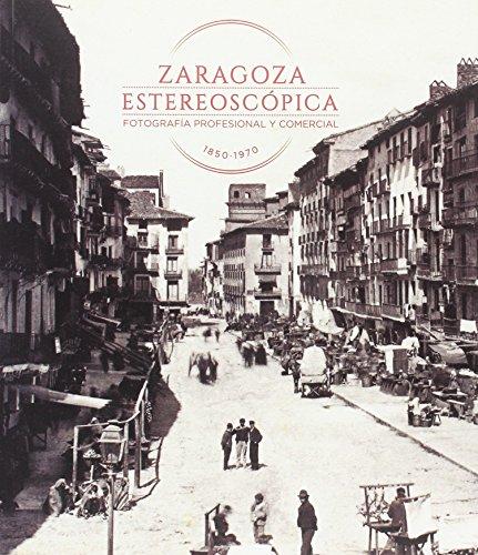 Zaragoza estereoscópica. Fotografía profesional y comercial 1850-1970 (Catálogos Paraninfo)