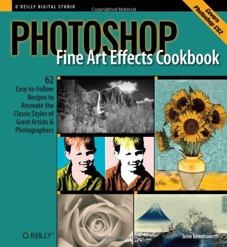 Photoshop Fine Art Effects Cookbook: 62 Easy-to-Follow Recipes for Creating the Classic Styles of Great Artists and Photographers (O'Reilly Digital Studio)