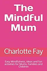 The Mindful Mum: Easy Mindfulness, ideas and fun activities for Mums, Families and Children Paperback