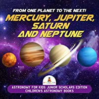 From One Planet to the Next! Mercury, Jupiter, Saturn and Neptune | Astronomy for Kids Junior Scholars Edition | Children
