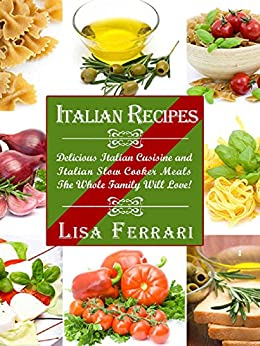 Italian Recipes: Italian Recipes:  Delicious Italian Cusisine & Italian Slowcooker Meals The Whole Family Will Love! (English Edition) par [Ferrari, Lisa]