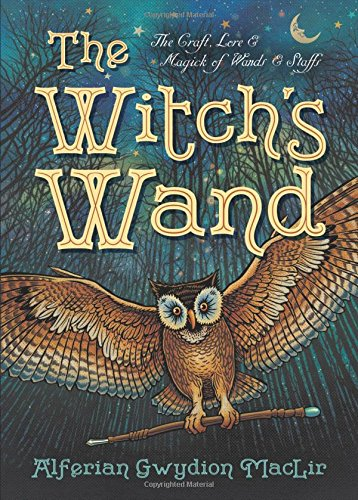 The Witch's Wand: The Craft, Lore, and Magick of Wands & Staffs (The Witch's Tools Series, Band 2) (Wand-tool)