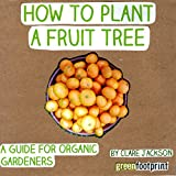How to Plant a Fruit Tree: A Guide for Organic Gardeners (Green Footprint Organic Gardening Book 2)