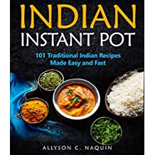 Indian Instant Pot: 101 Traditional Indian recipes made Easy and Fast (Allyson C. Naquin Cookbook Book 11) (English Edition)