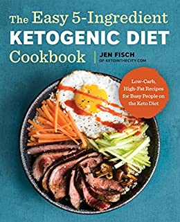 The Easy 5-Ingredient Ketogenic Diet Cookbook: Low-Carb, High-Fat Recipes for Busy People on the Keto Diet by [Fisch, Jen]