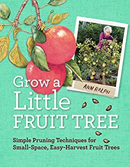 Grow a Little Fruit Tree: Simple Pruning Techniques for Small-Space, Easy-Harvest Fruit Trees (English Edition) von [Ralph, Ann]