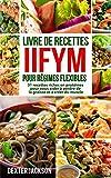 Livre de Recettes IIFYM pour Régimes Flexibles: 31 Recettes Riches en Protéines pour vous Aider à Perdre de la Graisse et à Créer du Muscle (Flexible Dieting Cookbook - French Edition)