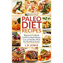 Paleo Diet: Paleo Diet Recipes: Beginners Cookbook Guide For Rapid Weight Loss and Healthy Meals For the Whole Family (FREE BONUS INSIDE, Paleo Diet cookbook, ... Paleo Diet For Kids) (English Edition)