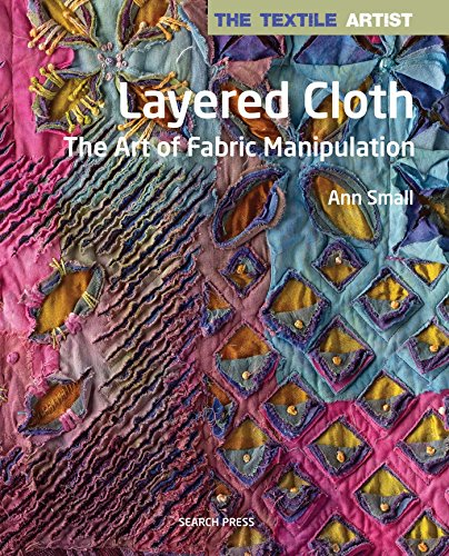 Textile Artist: Layered Cloth, The: The Art of Fabric Manipulation (The Textile Artist) (Craft Polymer Clay Bücher)