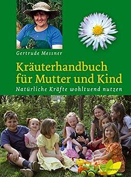 Kräuterhandbuch für Mutter und Kind: Natürliche Kräfte wohltuend nutzen
