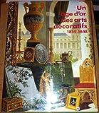 Un Age D'or des Arts Decoratifs - 1814-1848 - Catalogue Exposition Galeries Nationales du Grand Palais - Paris - 1991