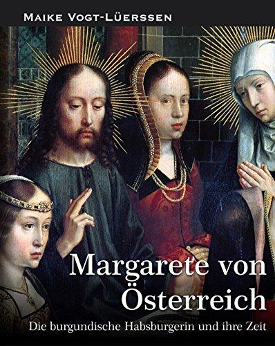 Margarete von Österreich: Die burgundische Habsburgerin und ihre Zeit