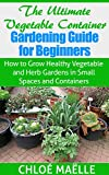 Vegetable Container Gardening: Guide for Beginners - How to Grow Healthy Vegetable & Herb Gardens in Small Spaces & Containers (Vegetable garden, homesteading, ... garden, urban farming, organic gardening)