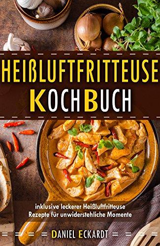 Heißluftfritteuse Kochbuch inklusive leckerer Heißluftfritteuse Rezepte für unwiderstehliche Momente