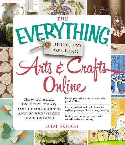 The Everything Guide to Selling Arts & Crafts Online: How To Sell On Etsy, Ebay, Your Storefront, And Everywhere Else Online (Etsy Ebay)