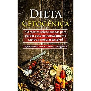 Dieta Cetogénica: 40 recetas seleccionadas para perder peso extremadamente rápido y mejorar tu salud. Aprendiendo a cocinar la dieta cetogénica