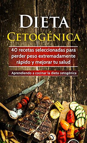 Dieta Cetogénica: 40 recetas seleccionadas para perder peso extremadamente rápido y mejorar tu salud. Aprendiendo a cocinar la dieta cetogénica por Elena Fernández Roca